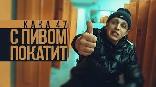 Смотреть клип Kaka 47 - С Пивом Покатит