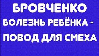 Бровченко//болезнь ребенка - повод для смеха// обзор видео//