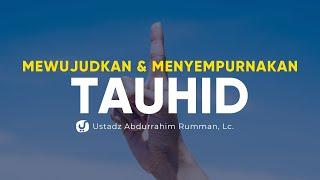 Mewujudkan dan Menyempurnakan Tauhid - Ustadz Abdurrahim Rumman, Lc. - Ceramah Agama