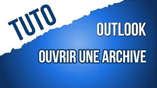 [TUTO] Ouvrir une archive Outlook (Outlook 2016)