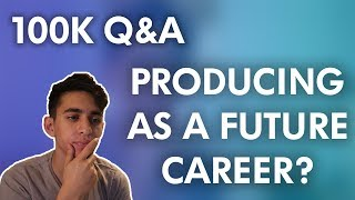 Producing as My Future Career? 100k Q&A - mai