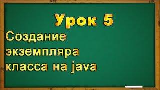 Урок 5  Создание экземпляра класса на java