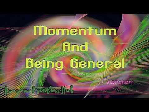 Abraham Hicks snippet:  Momentum and Being General