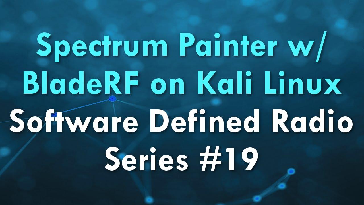 Spectrum Painter w/ BladeRF on Kali Linux - Software Defined Radio Series  #19