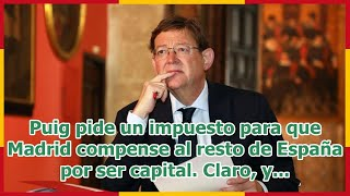 Puig pide un impuesto para que Madrid compense al resto de España por ser capital. Claro, y...
