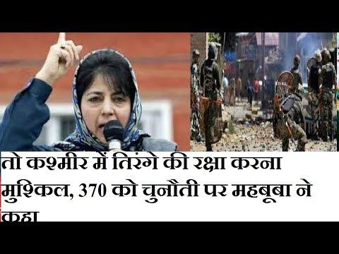 तो कश्मीर में तिरंगे की रक्षा करना मुश्किल, 370 को चुनौती पर महबूबा ने कहा
