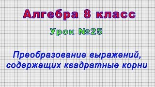 Алгебра 8 класс (Урок№25 - Преобразование выражений, содержащих квадратные корни.)