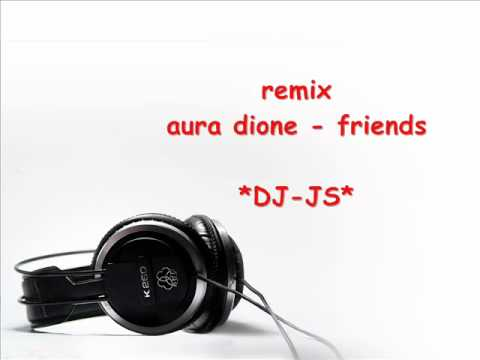 Aura dione - friends ( *DJ-JS* remix )