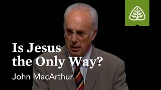 John MacArthur: Is Jesus the Only Way?