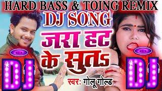 Jara Hat Ke Suta || Golu Gold #जरा हट के सुतs || Dj Roshan Rao || New 2020 Remix Bhojpuri Song