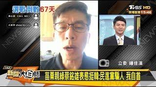 苗栗親綠蔡銘雄表態挺韓:民進黨騙人 我自首 新聞大白話 20191105