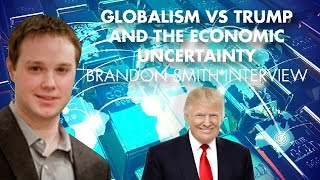 Globalism Vs Trump And The Economic Uncertainty - Brandon Smith Interview