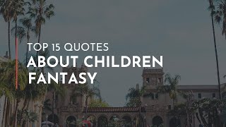 Top 15 Quotes about Children Fantasy / Famous Quotes / Heartbreak Quotes / Quotes for children