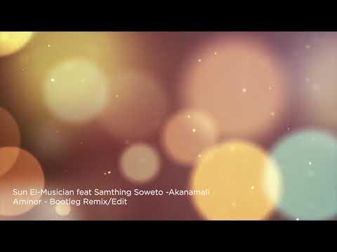 Sun El Musician feat Samthing Soweto - Akanamali - Aminor Remix/Edit