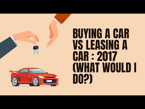 BUYING A CAR VS LEASING A CAR : 2017  (What would I do?)