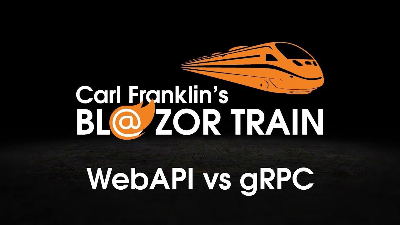 WebAPI vs gRPC : Carl Franklin's Blazor Train Ep 45