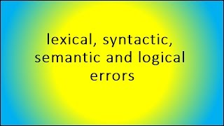 lexical, syntactic, semantic and logical errors
