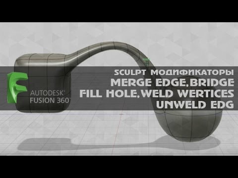 AUTODESK FUSION 360 SCULPT МОДИФИКАТОРЫ MERGE EDGE, BRIDGE, FILL HOLE, WELD WERTICES, UNWELD EDG