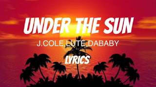 UNDER THE SUN(Lyrics) -ft.J.COLE,LUTE&DABABY