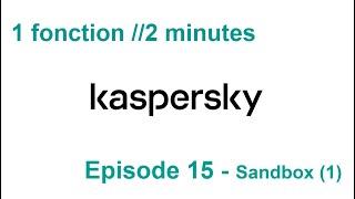 1 fonction //2 minutes S3EP.15 - Kaspersky Sandbox (1)