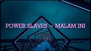 POWER SLAVES - MALAM INI  LYRICS