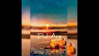 Dj Ace - Moment Of The Week (Slow Jam Mix)
