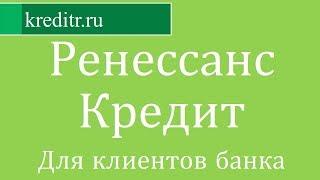 ренессанс Кредит обзор кредита «Для клиентов банка» условия, процентная ставка, срок