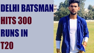 Delhi batsman Mohit Ahlawat scores 300 runs in T20, hits 14 fours and 39 sixes | Oneindia News
