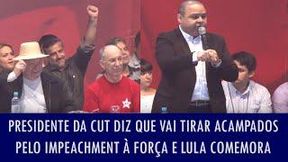 Presidente da CUT diz que vai tirar acampados pelo impeachment à força e Lula comemora