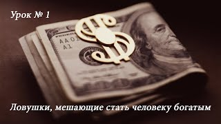 Урок  1  Ловушки, мешающие стать человеку богатым