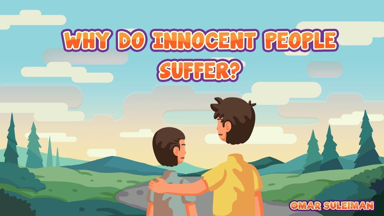 innocent people why do they suffer They believe that suffering is allowed by allah as a test of humility and faith it is also believed that suffering and adversity strengthen one's faith, as pain leads to repentance or prayer believe that suffering is caused by a weakness in one's devotion to god.