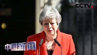 [中国新闻] 特雷莎·梅正式辞去英国执政党党首职务 | CCTV中文国际