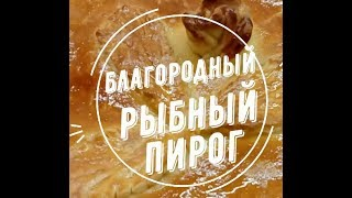 Благородный рыбный пирог. Вкусно. Домашний рецепт.
