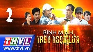 THVL | Bình minh trên ngọn lửa - Tập 2
