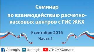 Семинар по взаимодействию расчетно-кассовых центров с ГИС ЖКХ (09.09.2016, часть 1)