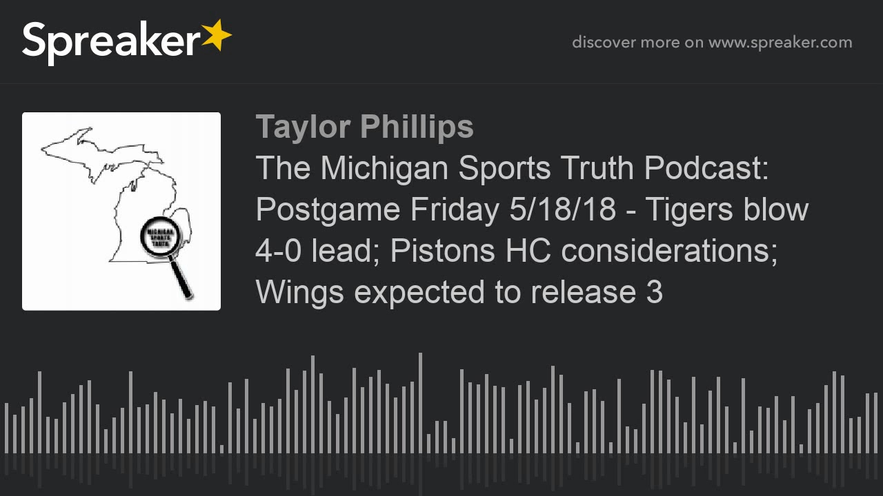 The Michigan Sports Truth Podcast  Postgame Friday 5 18 18 - Tigers blow  4-0 lead  Pistons HC consid 2408ca149