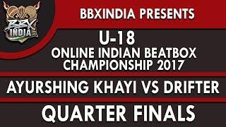 AYURSHING KHAYI VS DRIFTER - Quarter Finals - U-18 Online Indian Beatbox Championship 2017