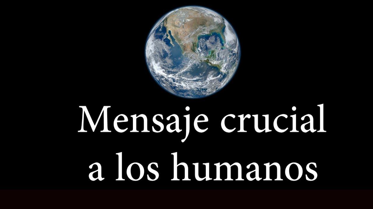 MENSAJE CRUCIAL PARA LOS HUMANOS EN LA TIERRA