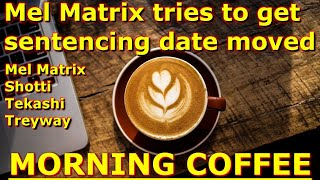 Morning Coffee : Mel Matrix tries to get sentencing date moved part 2 thumbnail