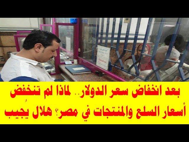 بعد انخفاض سعر الدولار لماذا لم تنخفض أسعار السلع والمنتجات في مصر؟