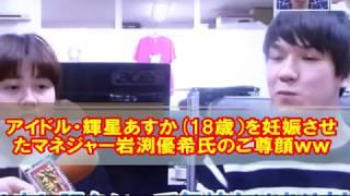 アイドル・輝星あすか(18歳)を妊娠させたマネジャー岩渕優希氏のご尊顔ww「恋愛禁止じゃないので問題無いです!」 輝星あすか 検索動画 16