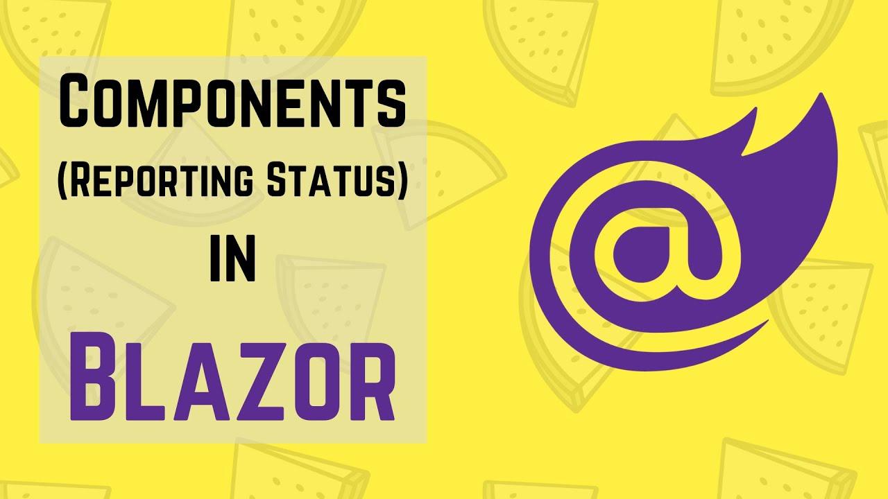 Blazor Tutorial: Components (Reporting Status)