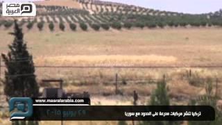مصر العربية | تركيا تنشر مركبات مدرعة على الحدود مع سوريا