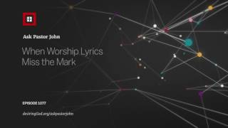 When Worship Lyrics Miss the Mark // Ask Pastor John