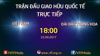 Trực Tiếp | Việt Nam vs Đài Bắc Trung Hoa | Giao Hữu Quốc Tế 2017