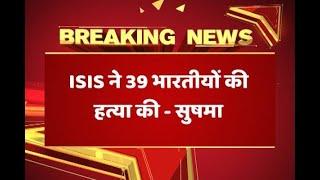 सुषमा स्वराज ने राज्यसभा में कहा, इराक के मोसुल से लापता 39 भारतीयों की ISIS ने की हत्या