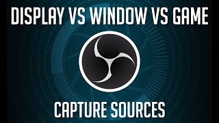 OBS Sources - Display vs Window vs Game Capture