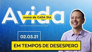 EM TEMPOS DE DESESPERO / A vida nossa de cada dia - 02/03/21
