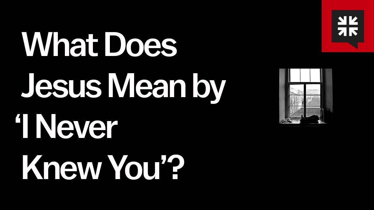 "What Does Jesus Mean by ""I never knew you""?"