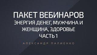 Пакет вебинаров Энергия денег Мужчина и Женщина Здоровье часть 1 Александр Палиенко